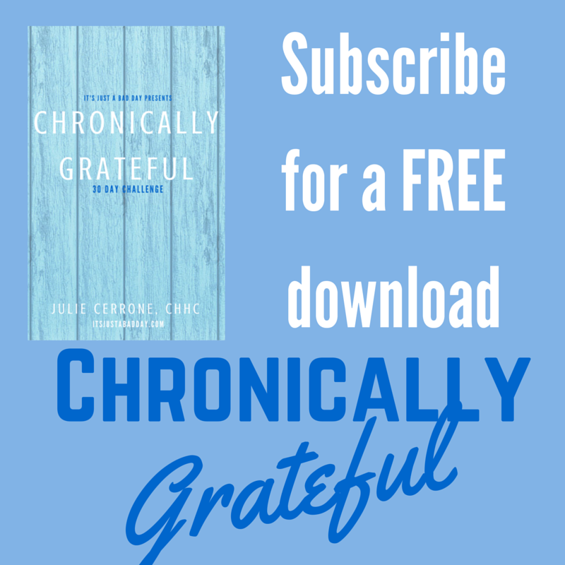 Subscribe for a FREE download of Chronically Grateful | Julie Cerrone, Certified Holistic Health Coach itsjustabadday.com juliecerrone.com